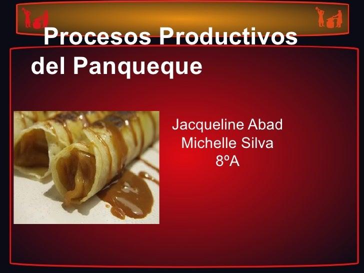 Procesos Productivosdel Panqueque           Jacqueline Abad            Michelle Silva                8ºA