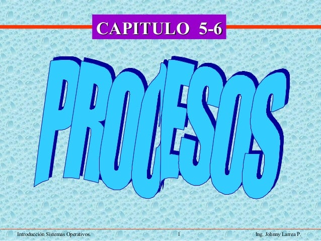 Introducción Sistemas Operativos. 1 Ing. Johnny Larrea P. CAPITULO 5-6CAPITULO 5-6