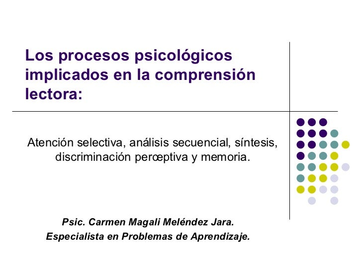 Los procesos psicológicos implicados en la comprensión lectora:  Atención selectiva, análisis secuencial, síntesis,      d...