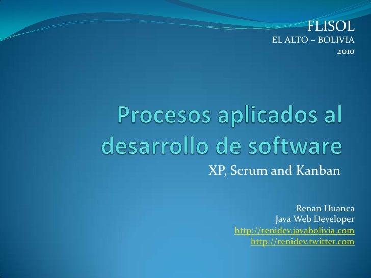 FLISOL<br />EL ALTO – BOLIVIA<br />2010<br />Procesos aplicados al desarrollo de software<br />XP, Scrum and Kanban<br />R...