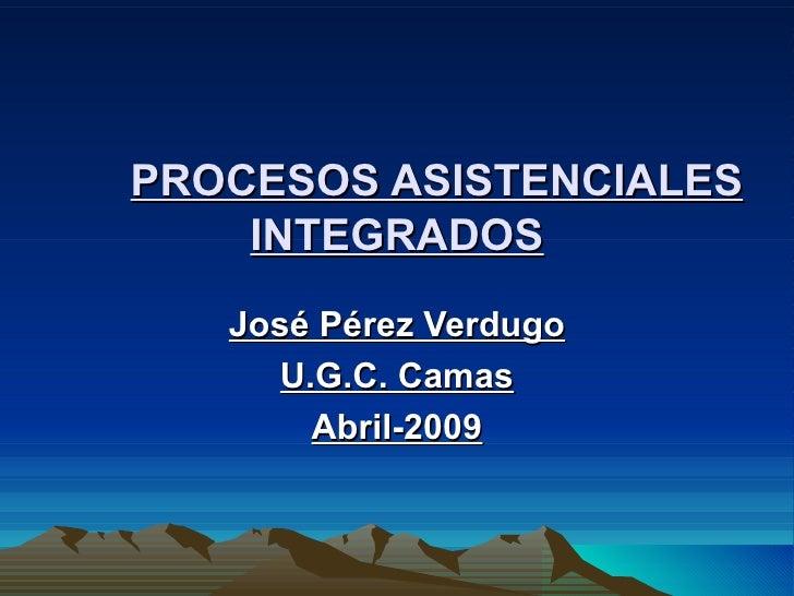 PROCESOS ASISTENCIALES INTEGRADOS José Pérez Verdugo U.G.C. Camas Abril-2009
