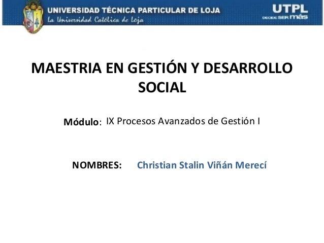 MAESTRIA EN GESTIÓN Y DESARROLLO             SOCIAL   Módulo: IX Procesos Avanzados de Gestión I     NOMBRES:     Christia...