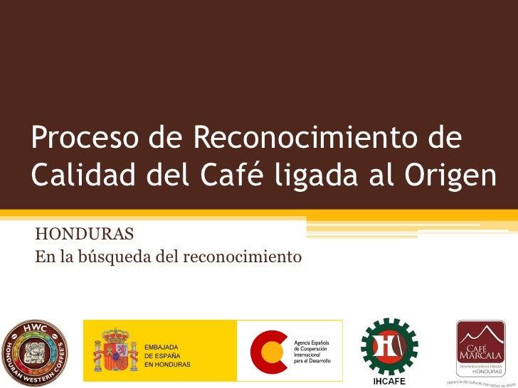 Proceso de Reconocimiento deCalidad del Café ligada al OrigenHONDURASEn la búsqueda del reconocimiento
