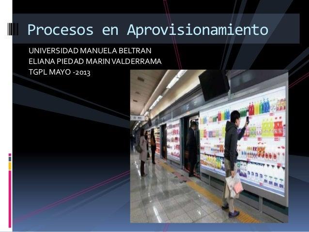 UNIVERSIDAD MANUELA BELTRANELIANA PIEDAD MARINVALDERRAMATGPL MAYO -2013Procesos en Aprovisionamiento