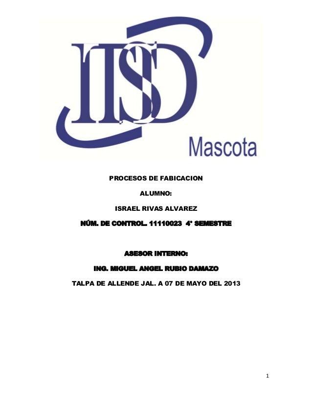 PROCESOS DE FABICACION ALUMNO: ISRAEL RIVAS ALVAREZ NÚM. DE CONTROL. 11110023 4° SEMESTRE  ASESOR INTERNO: ING. MIGUEL ANG...