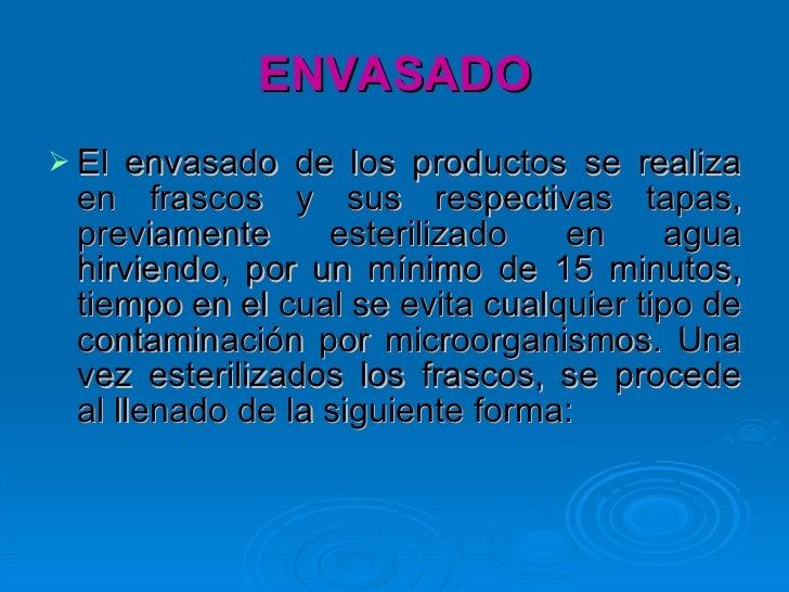 ENVASADO <ul><li>El envasado de los productos se realiza en frascos y sus respectivas tapas, previamente esterilizado en a...