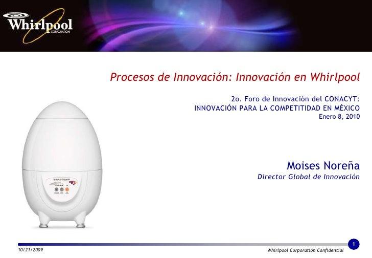 Procesos de Innovación: Innovación en Whirlpool2o. Foro de Innovación del CONACYT:INNOVACIÓN PARA LA COMPETITIDAD EN MÉXIC...