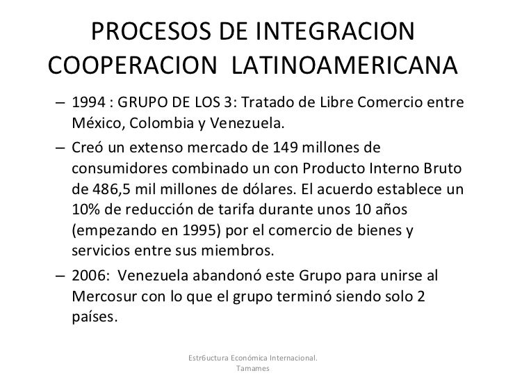 PROCESOS DE INTEGRACION COOPERACION  LATINOAMERICANA   <ul><ul><li>1994 : GRUPO DE LOS 3: Tratado de Libre Comercio entre ...