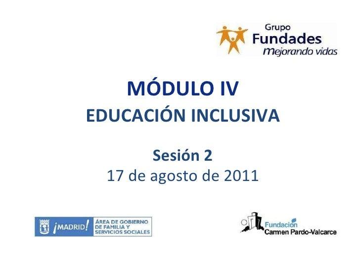 MÓDULO IV EDUCACIÓN INCLUSIVA Sesión 2 17 de agosto de 2011