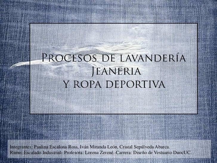Procesos de lavandería<br />Jeaneria<br />y ropa deportiva<br />Integrantes: Paulina Escalona Ross, Iván Miranda León, Cri...