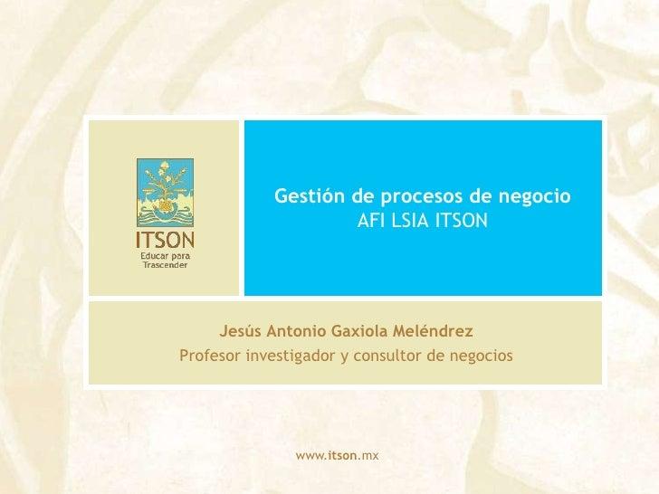 Gestión de procesos de negocioAFI LSIA ITSON<br />Jesús Antonio Gaxiola Meléndrez<br />Profesor investigador y consultor d...