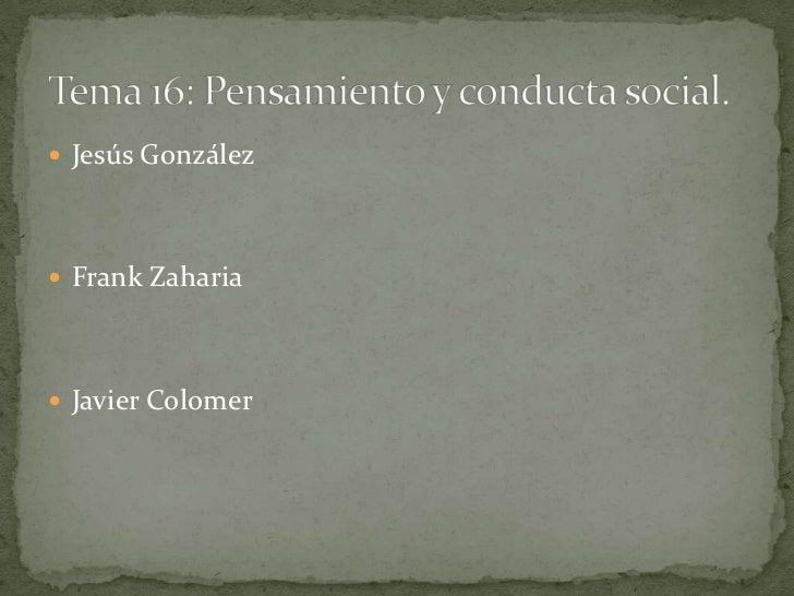Jesús González<br />Frank Zaharia<br />Javier Colomer<br />Tema 16: Pensamiento y conducta social.<br />