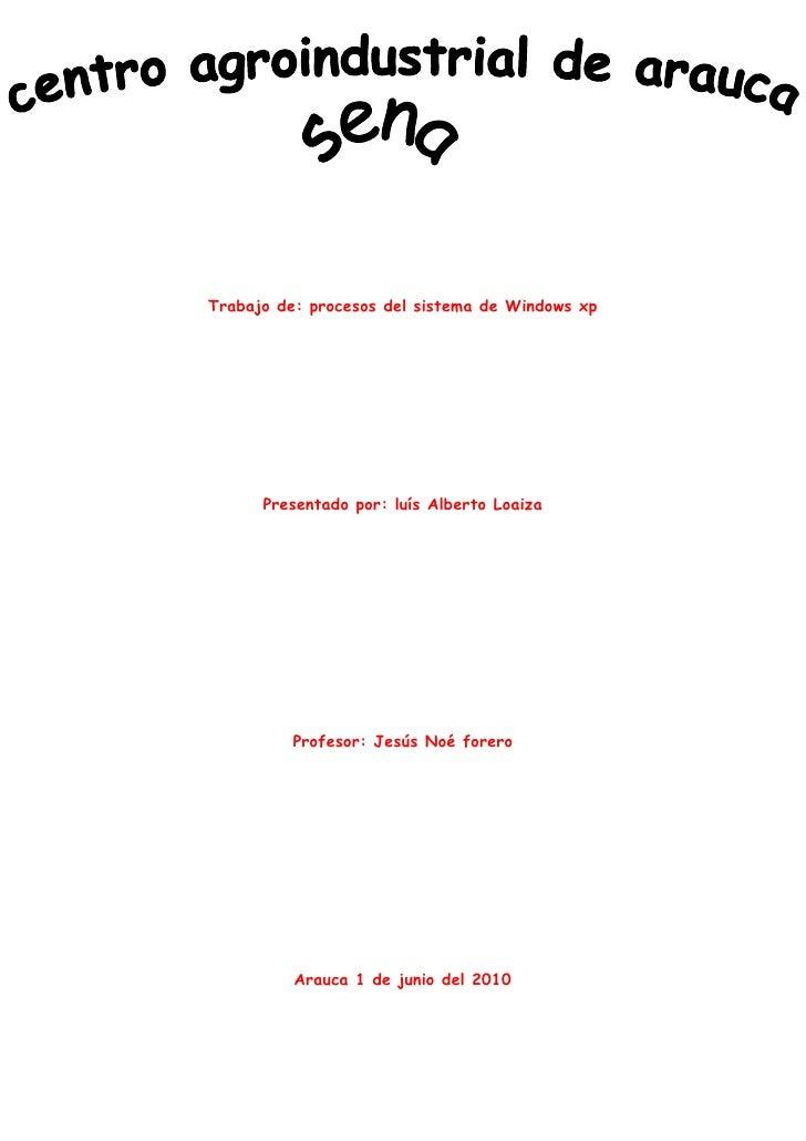 Trabajo de: procesos del sistema de Windows xp<br />Presentado por: luís Alberto Loaiza<br />Profesor: Jesús Noé forero<br...