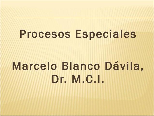 Procesos Especiales Marcelo Blanco Dávila, Dr. M.C.I.