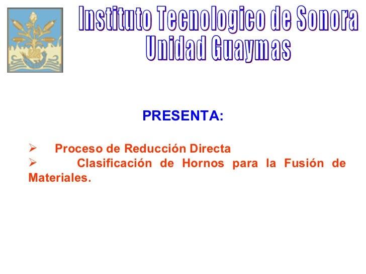 Instituto Tecnologico de Sonora Unidad Guaymas PRESENTA: <ul><li>Proceso de Reducción Directa </li></ul><ul><li>Clasificac...