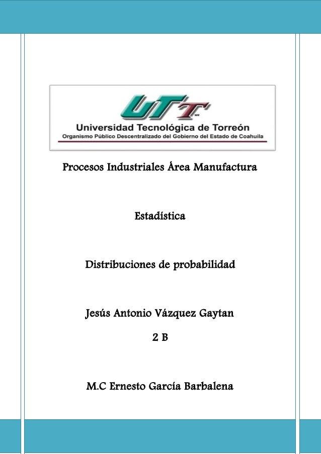 Procesos Industriales Área Manufactura Estadística Distribuciones de probabilidad Jesús Antonio Vázquez Gaytan 2 B M.C Ern...