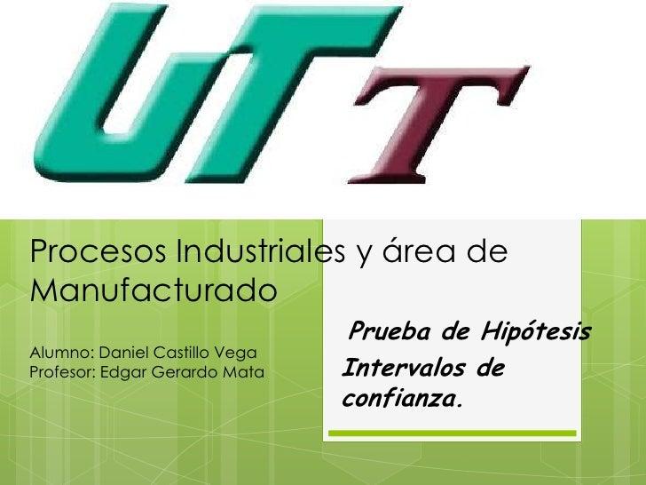 Procesos Industriales y área deManufacturado                                Prueba de HipótesisAlumno: Daniel Castillo Veg...