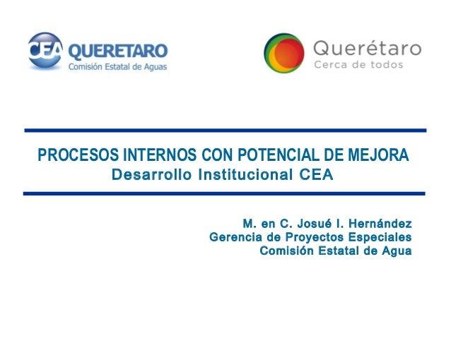 PROCESOS INTERNOS CON POTENCIAL DE MEJORA        Desarrollo Institucional CEA                         M. en C. Josué I. He...