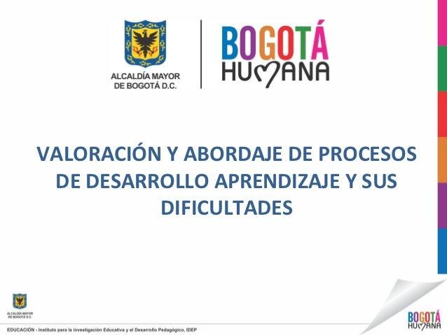 VALORACIÓN Y ABORDAJE DE PROCESOS DE DESARROLLO APRENDIZAJE Y SUS          DIFICULTADES