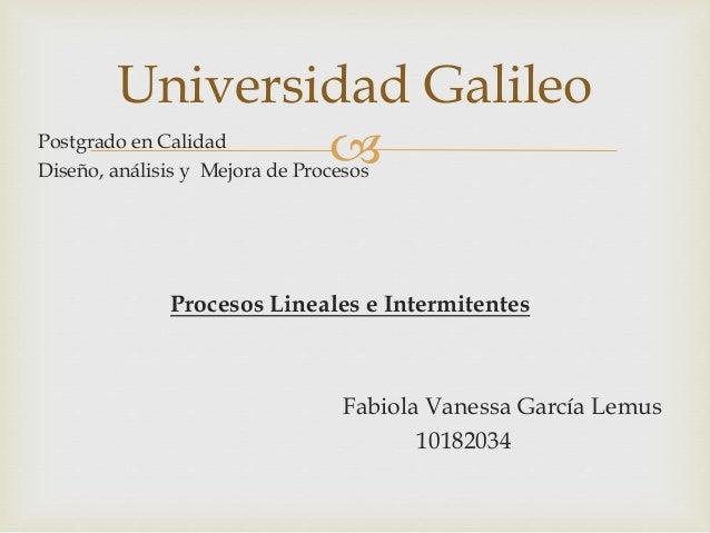 Postgrado en Calidad Diseño, análisis y Mejora de Procesos Procesos Lineales e Intermitentes Fabiola Vanessa García Lemus...