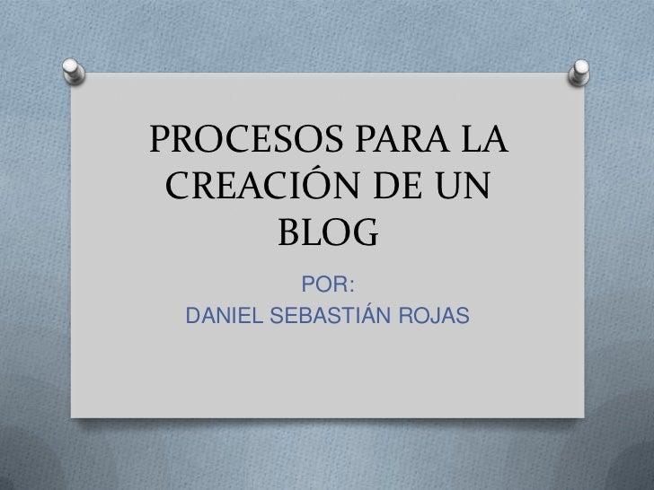 PROCESOS PARA LA CREACIÓN DE UN BLOG<br />POR:<br />DANIEL SEBASTIÁN ROJAS<br />