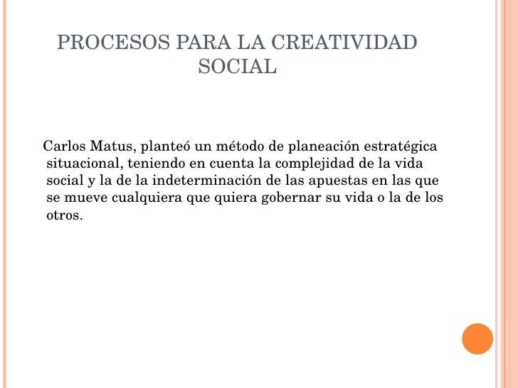 PROCESOS PARA LA CREATIVIDAD SOCIAL <ul><li>Carlos Matus, planteó un método de planeación estratégica situacional, teniend...