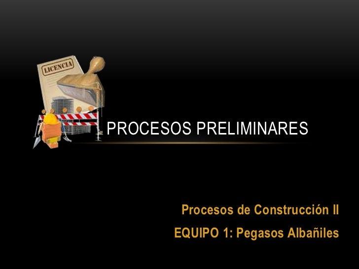 PROCESOS PRELIMINARES<br />Procesos de Construcción II<br />EQUIPO 1: Pegasos Albañiles<br />