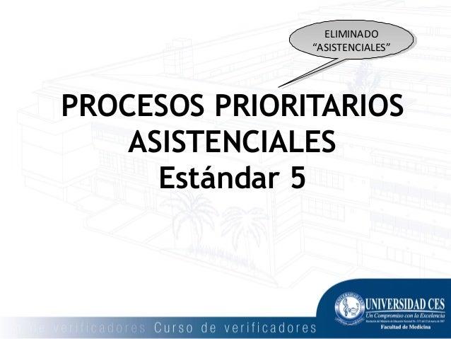 """PROCESOS PRIORITARIOS ASISTENCIALES Estándar 5 ELIMINADOELIMINADO """"""""ASISTENCIALESASISTENCIALES"""""""" ELIMINADOELIMINADO """"""""ASIS..."""