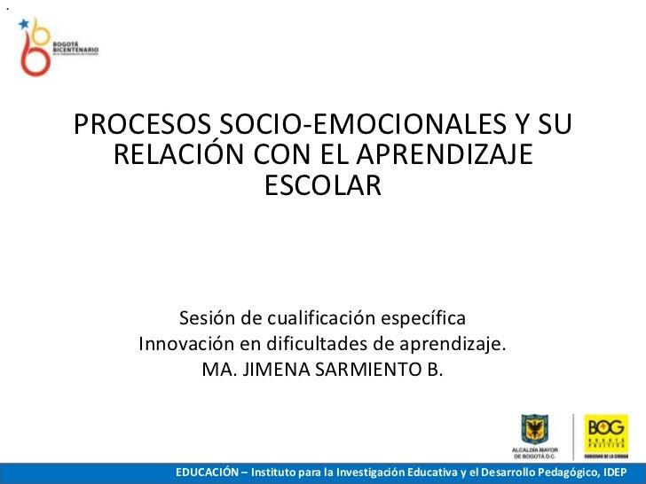 .<br />PROCESOS SOCIO-EMOCIONALES Y SU RELACIÓN CON EL APRENDIZAJE ESCOLAR<br />Sesión de cualificación específica<br />In...