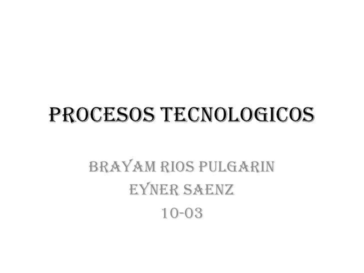 PROCESOS TECNOLOGICOS   BRAYAM RIOS PULGARIN       EYNER SAENZ          10-03