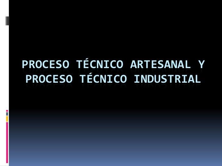 PROCESO TÉCNICO ARTESANAL Y PROCESO TÉCNICO INDUSTRIAL