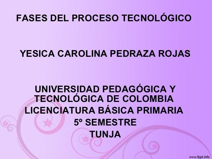 FASES DEL PROCESO TECNOLÓGICO  YESICA CAROLINA PEDRAZA ROJAS UNIVERSIDAD PEDAGÓGICA Y TECNOLÓGICA DE COLOMBIA  LICENCIATUR...