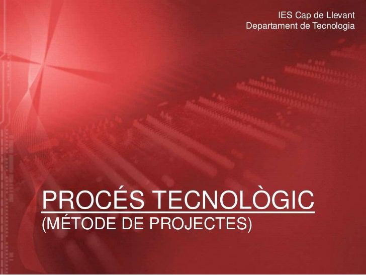 IES Cap de Llevant                    Departament de TecnologiaPROCÉS TECNOLÒGIC(MÉTODE DE PROJECTES)