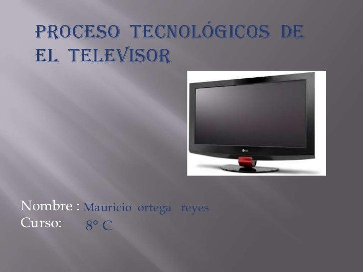 Proceso tecnológicos de  el televisorNombre : Mauricio ortega reyesCurso:   8° C