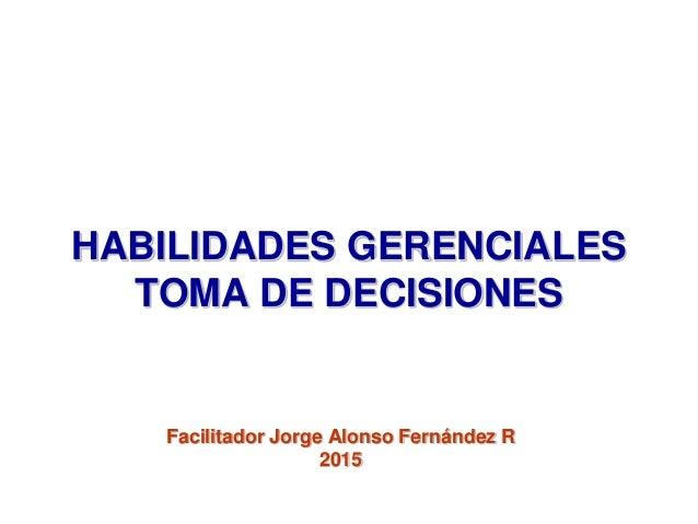 HABILIDADES GERENCIALES TOMA DE DECISIONES Facilitador Jorge Alonso Fernández R 2015