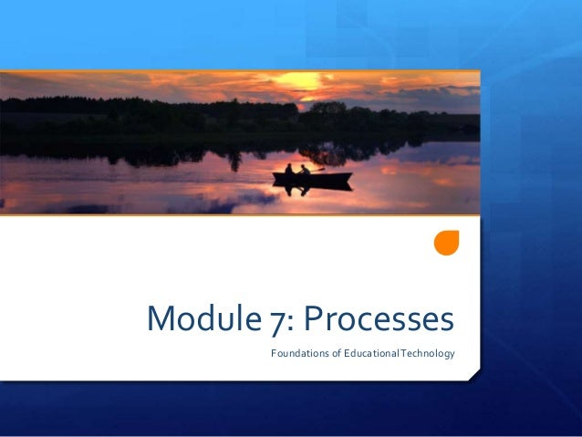 Module 7: Processes Foundations of EducationalTechnology