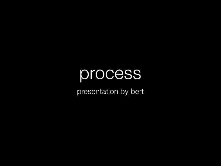 process presentation by bert