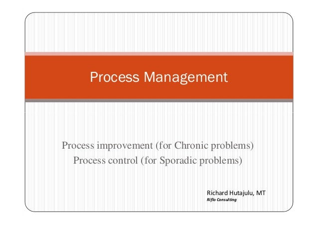 Process Management Process improvement (for Chronic problems) Process control (for Sporadic problems) Richard Hutajulu, MT...