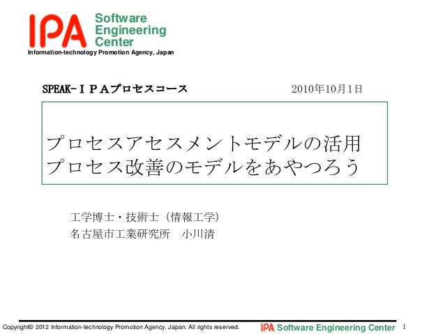 Software Engineering Center Information-technology Promotion Agency, Japan  SPEAK-IPAプロセスコース  2010年10月1日  プロセスアセスメントモデルの活用...