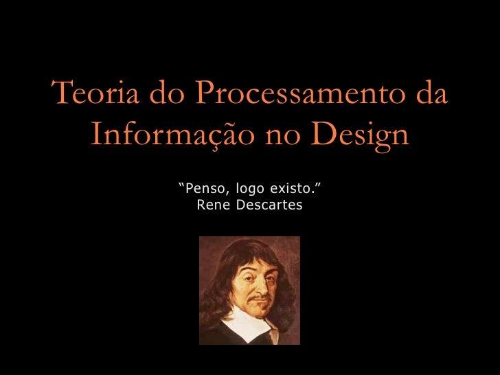 """Teoria do Processamento da   Informação no Design         """"Penso, logo existo.""""           Rene Descartes"""