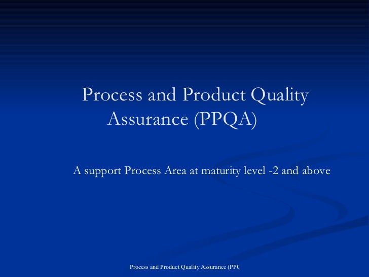 Process and Product Quality Assurance (PPQA) A support Process Area at maturity level -2 and above