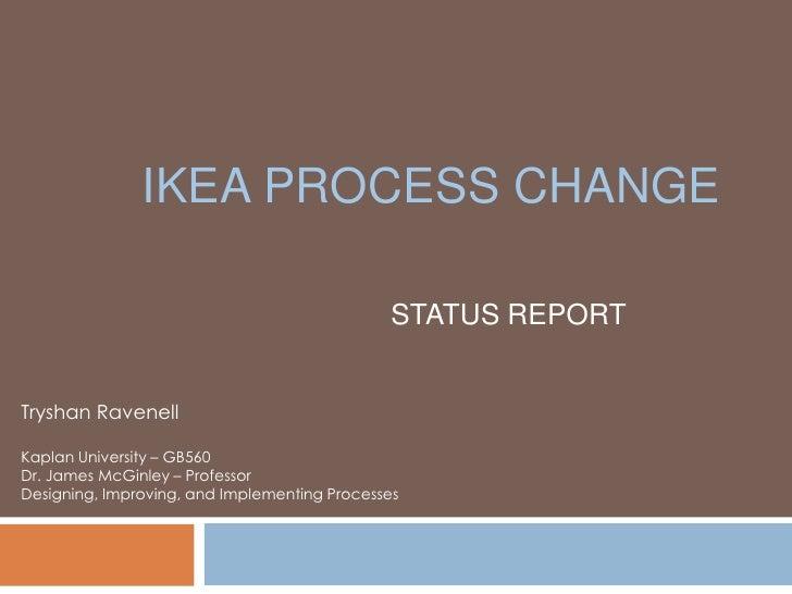 IKEA Process Change <br />STATUS REPORT<br />Tryshan Ravenell<br />Kaplan University – GB560 <br />Dr. James McGinley – Pr...