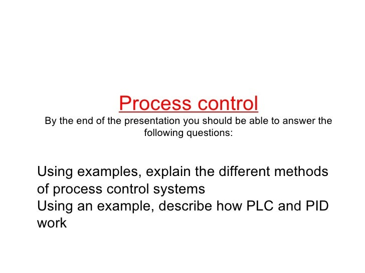 Process control By the end of the presentation you should be able to answer the following questions: Using examples, expla...