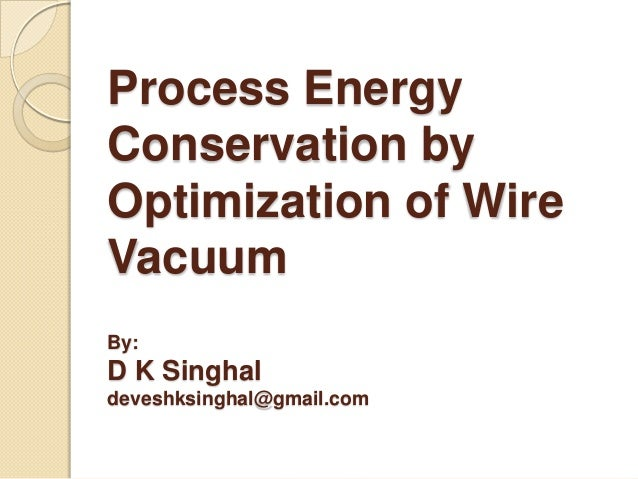 Process Energy Conservation by Optimization of Wire Vacuum By:  D K Singhal deveshksinghal@gmail.com