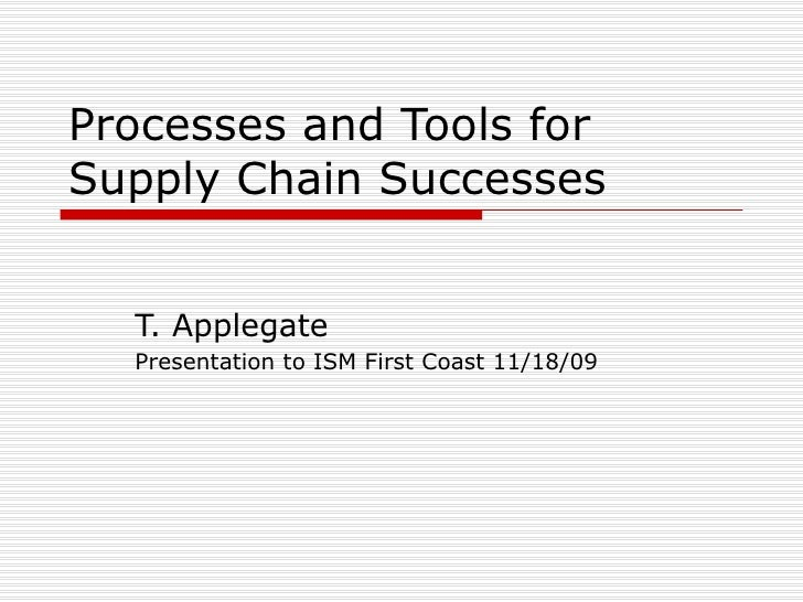 Processes and Tools for Supply Chain Successes T. Applegate Presentation to ISM First Coast 11/18/09