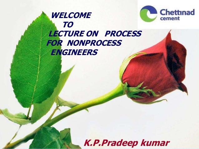 WELCOMETOLECTURE ON PROCESSFOR NONPROCESSENGINEERSK.P.Pradeep kumar