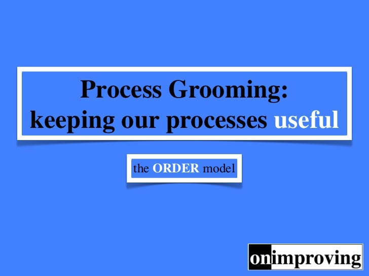 Process Grooming:keeping our processes useful         the ORDER model