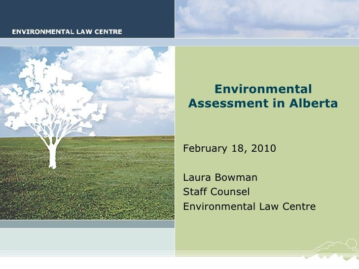 Environmental Assessment in Alberta February 18, 2010 Laura Bowman Staff Counsel Environmental Law Centre