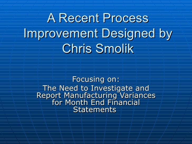 A Recent Process Improvement Designed by Chris Smolik Focusing on: The Need to Investigate and Report Manufacturing Varian...