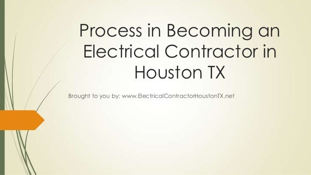 Process in Becoming an   Electrical Contractor in          Houston TXBrought to you by: www.ElectricalContractorHoustonTX....